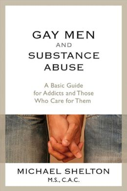 Gay Men and Substance Abuse: A Basic Guide for Addicts and Those Who Care for Them