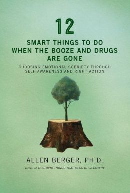 12 Smart Things to Do When the Booze and Drugs Are Gone: Choosing Emotional Sobriety through Self-Awareness and Right Action