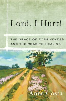 Lord, I Hurt! The Grace of Forgiveness and the Road to Healing