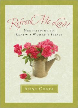 Refresh Me, Lord!: Meditations to Renew a Woman's Spirit
