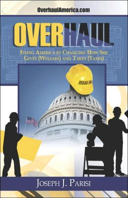 Overhaul: Fixing America By Changing How She Gives (Welfare) And Takes (Taxes)