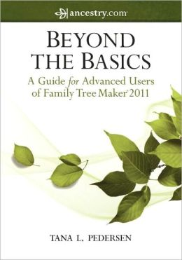Beyond the Basics: A Guide for Advanced Users of Family Tree Maker 2011