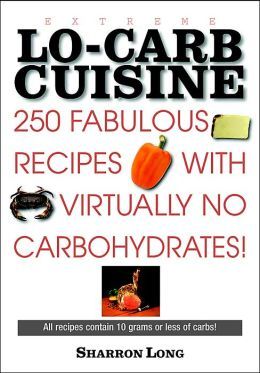 Extreme Low-Carb Cuisine: 250 Fabulous Recipes With Virtually No Carbohydrates!