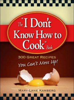 I Don't Know How to Cook Book: 300 Great Recipes You Can't Mess Up