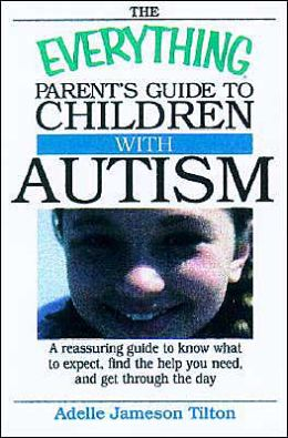 The Everything Parent's Guide To Children With Autism: Know What to Expect, Find the Help You Need, and Get Through the Day