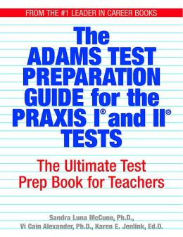 The Adams Test Preparation Guide For The Praxis I And II Tests: The Ultimate Test Prep Book For Teachers