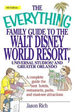 The Everything Family Guide To Walt Disney World Resort, Universal Studios, and Greater Orlando