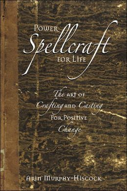 Power Spellcraft For Life: The Art Of Crafting And Casting For Positive Change