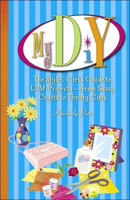 My DIY: The Stylin' Girl's Guide to DIY Projects-from Sassy Crafts to Thrifty Gifts