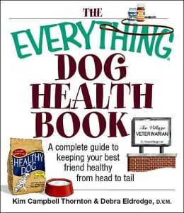 The Everything Dog Health Book: A Complete Guide to Keeping Your Best Friend Healthy From Head to Tail