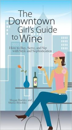The Downtown Girl's Guide To Wine: How to Buy, Serve, And Sip With Style And Sophistication