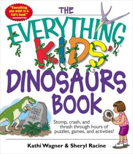 The Everything Kids' Dinosaurs Book: Stomp, Crash, And Thrash Through Hours of Puzzles, Games, And Activities!