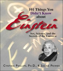 101 Things You Didn't Know About Einstein: Sex, Science, And the Secrets of the Universe