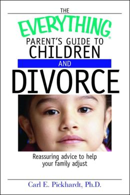 The Everything Parent's Guide To Children And Divorce: Reassuring Advice to Help Your Family Adjust