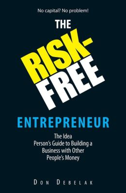 The Risk-Free Entrepreneur: The Idea Person's Guide to Building a Business With Other People's Money