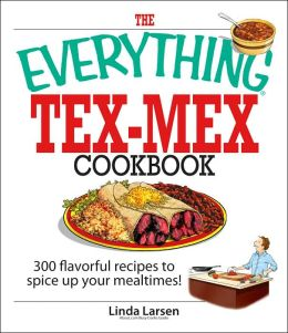 The Everything Tex-Mex Cookbook: 300 Flavorful Recipes to Spice Up Your Mealtimes!
