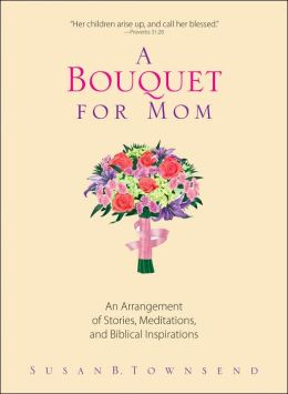 A Bouquet For Mom: An Arrangement of Stories, Meditations, And Biblical Inspirations