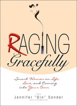 Raging Gracefully: Smart Women on Life, Love, And Coming into Your Own