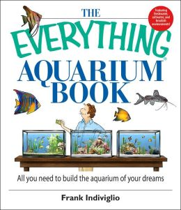 The Everything Aquarium Book: All You Need to Build the Acquarium of Your Dreams
