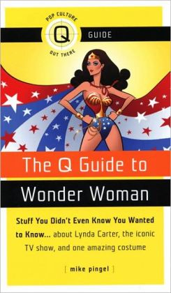 The Q Guide to Wonder Woman: Stuff You Didn't Even Know You Wanted to Know...about Lynda Carter, the iconic TV show, and one amazing costume