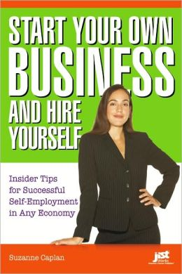 Start Your Own Business and Hire Yourself: Insider Tips for Successful Self-Employment in Any Economy