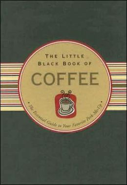 Little Black Book of Coffee: The Essential Guide to Your Favorite Perk-Me-Up