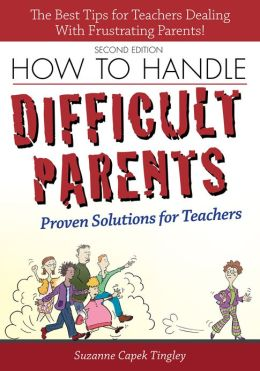 How to Handle Difficult Parents 2nd Ed.: Proven Solutions for Teachers