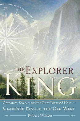 Explorer King: Adventure, Science, and the Great Diamond Hoax: Clarence King in the Old West