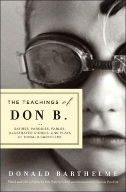 The Teachings of Don B.: Satires, Parodies, Fables, Illustrated Stories, and Plays of Donald Barthelme
