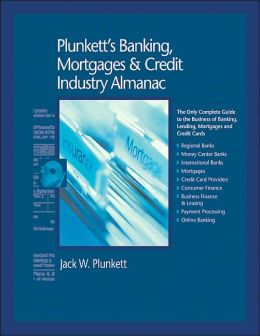 Plunkett's Banking, Mortgages and Credit Industry Almanac 2005: The Only Complete Guide to the Business of Banking, Lending, Mortgages and Credit Cards
