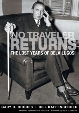 No Traveler Returns: The Lost Years of Bela Lugosi Bill Kaffenberger and Gerald Schnitzer