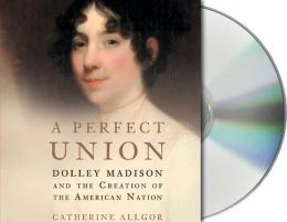 Perfect Union: Dolley Madison and the Creation of the American Nation
