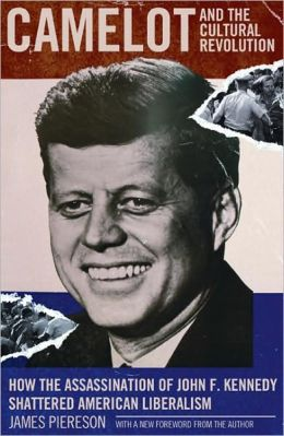 Camelot & the Cultural Revolution: How the Assassination of John F. Kennedy Shattered American Liberalism