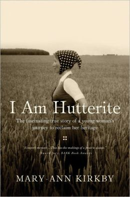I Am Hutterite: The Fascinating Story of a Young Woman's Journey to Reclaim Her Heritage Mary-Ann Kirkby
