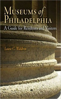 Museums of Philadelphia: A Guide for Residents and Visitors