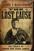 Book Cover Image. Title: The Lost Cause:  The Trials of Frank and Jesse James, Author: James P. Muehlberger