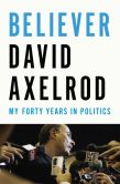 Book Cover Image. Title: Believer:  My Forty Years in Politics, Author: David Axelrod