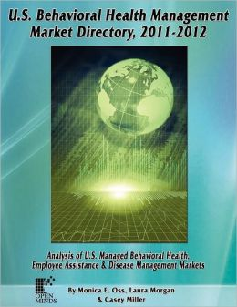 U.S. Behavioral Health Management Market Directory, 2011-2012: Analysis of U.S. Managed Behaviorial Health, Employee Assistance & Disease Management M