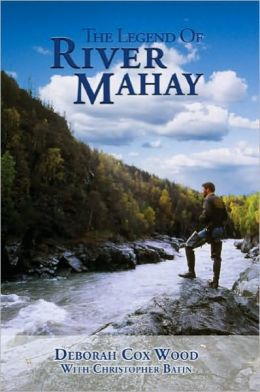 Legend of River Mahay: Based on a True Alaska Adventure Story of Love, Survival and Triumph over Adversity