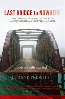 Last Bridge to Nowhere: FBI Confidential Source Account of Alaska's Political Corruption Scandal
