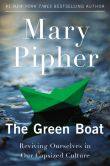 Book Cover Image. Title: The Green Boat:  Reviving Ourselves in Our Capsized Culture, Author: Mary Pipher
