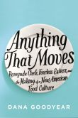 Book Cover Image. Title: Anything That Moves:  Renegade Chefs, Fearless Eaters, and the Making of a New American Food Culture, Author: Dana Goodyear