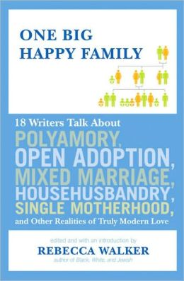One Big Happy Family: 18 Writers Talk About Polyamory, Open Adoption, Mixed Marriage, Househusbandry,Single Motherhood, and Other Realities of Truly Modern Love