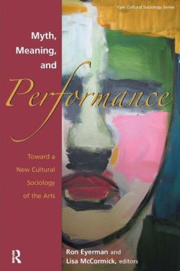 Myth, Meaning, and Performance: Toward a New Cultural Sociology of the Arts