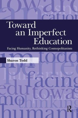 Toward an Imperfect Education: Facing Humanity, Rethinking Cosmopolitanism