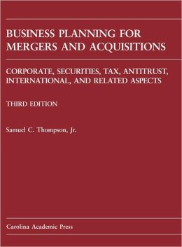 Business Planning for Mergers and Acquisitions: Corporate, Securities, Tax, Antitrust, International, and Related M&A Issues, Third Edition