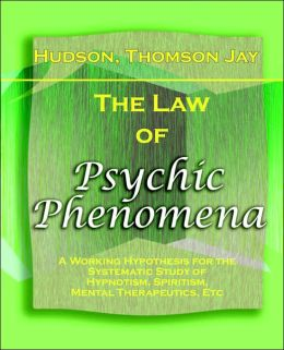 The Law of Psychic Phenomena - 1893: A Working Hypothesis for the Systematic Study of Hypnotism, Spiritism, Mental Therapeutics, Etc