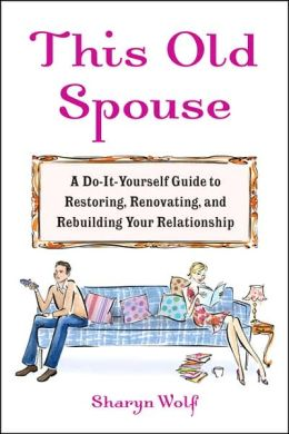 This Old Spouse: A Do-It-Yourself Guide to Restoring, Renovating, and Rebuilding YourRelationship
