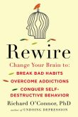 Book Cover Image. Title: Rewire:  Change Your Brain to Break Bad Habits, Overcome Addictions, Conquer Self-Destructive Behavior, Author: Richard O'Connor