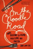 Book Cover Image. Title: On the Noodle Road:  From Beijing to Rome, with Love and Pasta, Author: Jen Lin-Liu